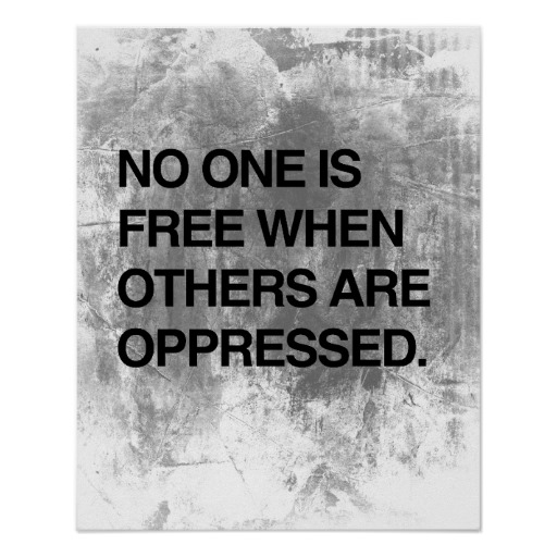 No one is free when others are opressed